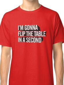 I'm Gonna Flip The Table In A Second Classic T-Shirt