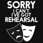 Sorry I Can't, I've Got Rehearsal (White) by froggielevog