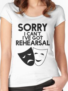 Sorry I Can't, I've Got Rehearsal. Women's Fitted Scoop T-Shirt