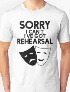 Sorry I Can't, I've Got Rehearsal. Unisex T-Shirt