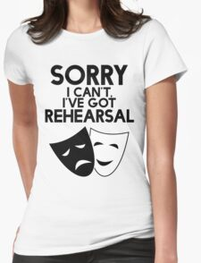 Sorry I Can't, I've Got Rehearsal. Womens Fitted T-Shirt