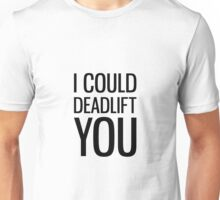 I Could Deadlift You Unisex T-Shirt