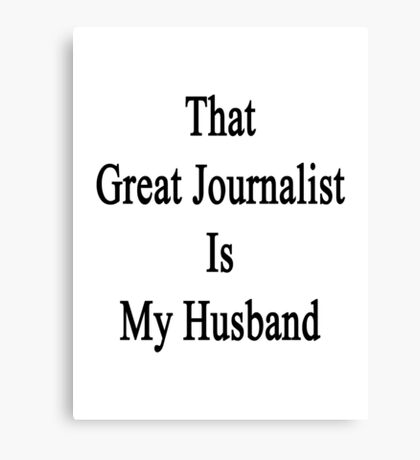 That Great Journalist Is My Husband  Canvas Print