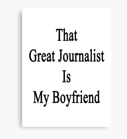 That Great Journalist Is My Boyfriend  Canvas Print
