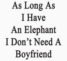 As Long As I Have An Elephant I Don't Need A Boyfriend  by supernova23
