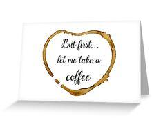Let Me Take a Coffee Greeting Card