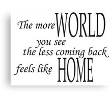 The more world you see, the less coming back feels like home pt.2 Canvas Print