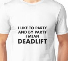 I Like To Party & By Party I Mean Deadlift Unisex T-Shirt