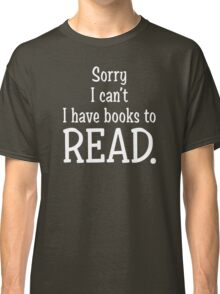 Sorry I Can't I have Books To Read Classic T-Shirt