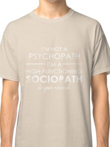 I'm not a Psychopath, I'm a High-functioning Sociopath - Do your research (White lettering) Classic T-Shirt