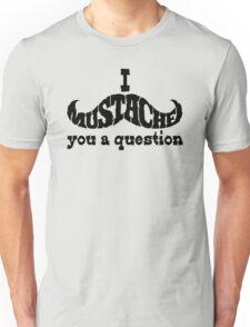 I mustache you a question (black) Unisex T-Shirt