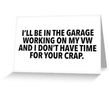 Hilarious 'I'll Be in the garage working on my VW and I don't have time for your crap' T-Shirt Greeting Card