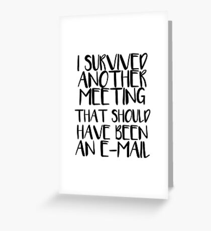I Survived Another Meeting That Should Have Been An E-Mail Greeting Card
