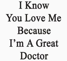 I Know You Love Me Because I'm A Great Doctor  by supernova23