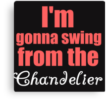 I'M GONNA SWING FROM THE CHANDELIER Canvas Print