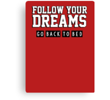 Follow your dreams. Go back to bed. Canvas Print