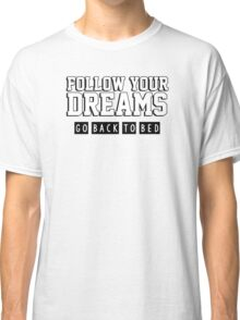 Follow your dreams. Go back to bed. Classic T-Shirt