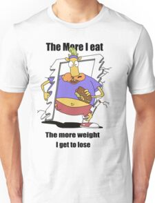 The more I eat - the more weight I get to lose ! Unisex T-Shirt