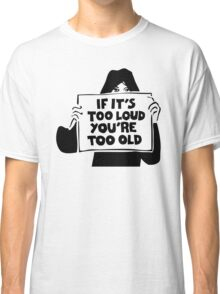Too Loud Too Old Classic T-Shirt