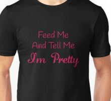 Feed Me And Tell Me I'm Pretty Unisex T-Shirt