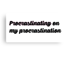 procrastinating on my procrastination Canvas Print