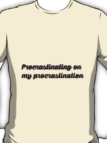 procrastinating on my procrastination T-Shirt