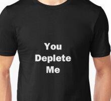 You Deplete Me Unisex T-Shirt
