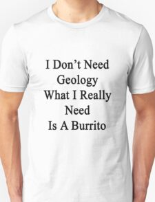 I Don't Need Geology What I Really Need Is A Burrito  Unisex T-Shirt