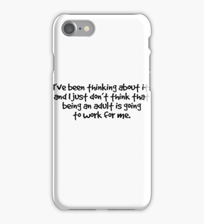 I've been thinking about it, and I just don't think that being an adult is going to work for me iPhone Case/Skin