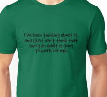 I've been thinking about it, and I just don't think that being an adult is going to work for me Unisex T-Shirt