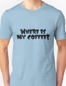 Where is my coffee? Unisex T-Shirt