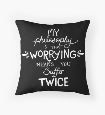 My Philosophy is that Worrying means you Suffer Twice Typography  Throw Pillow