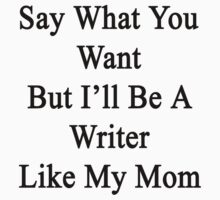 Say What You Want But I'll Be A Writer Like My Mom  by supernova23