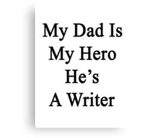 My Dad Is My Hero He's A Writer  Canvas Print