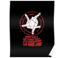 EVERY TIME A CAT CLEANS ITSELF IT IS WORSHIPPING THE DARK LORD  Poster