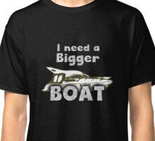 I need a bigger Boat T-Shirt Classic T-Shirt