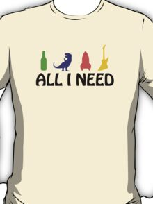 All I Need (beer, dinosaur, rocket, guitar) T-Shirt