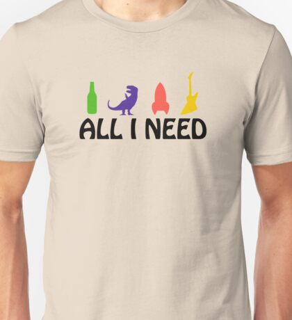 All I Need (beer, dinosaur, rocket, guitar) Unisex T-Shirt