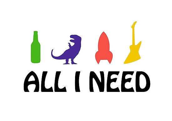 All I Need (beer, dinosaur, rocket, guitar) by jezkemp