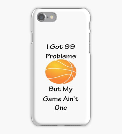 I Got 99 Problems But My Game Ain't One - Basketball iPhone Case/Skin