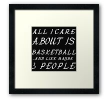 ALL I CARE ABOUT IS BASKETBALL  AND LIKE 3 PEOPLE Framed Print