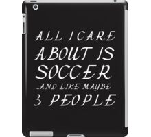 ALL I CARE ABOUT IS SOCCER AND LIKE 3 PEOPLE iPad Case/Skin
