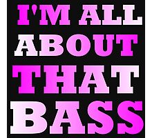 I'M ALL ABOUT THAT BASS Photographic Print