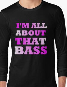 I'M ALL ABOUT THAT BASS Long Sleeve T-Shirt