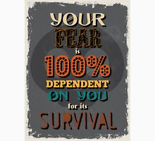 Motivational Quote Poster. Your Fear is 100% Dependent on You for its Survival. Unisex T-Shirt