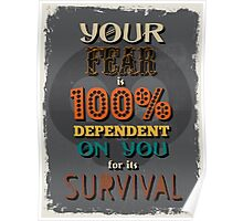 Motivational Quote Poster. Your Fear is 100% Dependent on You for its Survival. Poster