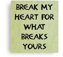 Break my heart for what breaks yours Canvas Print