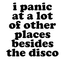 i panic at a lot of other places besides the disco Photographic Print