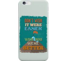 Motivational Quote Poster. Don't Wish It Were Easier Wish You Were Better. iPhone Case/Skin