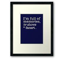 I'm full of memories, tv shows and fanart. Framed Print